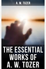 The Essential Works of A. W. Tozer: Paths to Power, The Pursuit of God, The Divine Conquest, The Root of the Righteous Kindle Edition