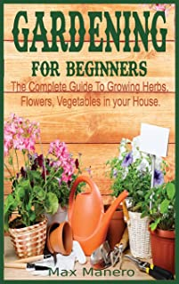 Gardening for Beginners: The Complete Guide To Growing Herbs, Flowers, Vegetables in your House