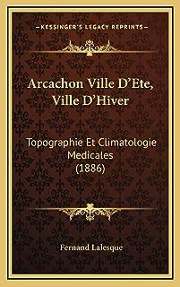 Arcachon Ville D'Ete, Ville D'Hiver: Topographie Et Climatologie Medicales (1886)
