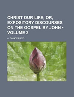 Christ Our Life (Volume 2); Or, Expository Discourses on the Gospel by John