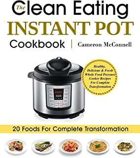 The Clean Eating Instant Pot Cookbook: Healthy, Delicious & Fresh Whole Food Pressure Cooker Recipes For Complete Transformation
