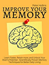 Improve Your Memory – Learn Faster, Retain more, and Unlock Your Brain's Potential – 17 Scientifically Proven Memory Techn...
