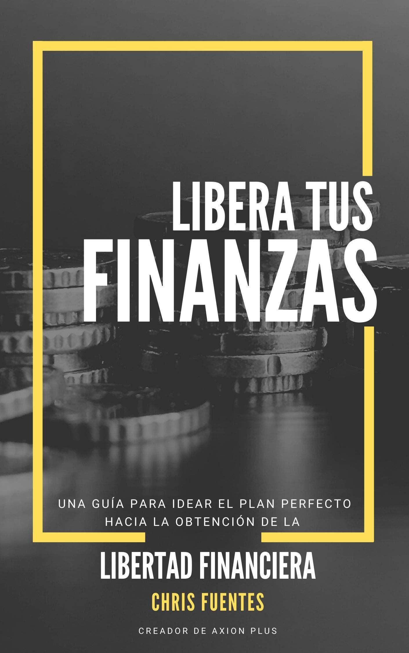 Libera tus Finanzas: Una guía para idear el plan perfecto hacia la obtención de su Libertad Financiera (Spanish Edition)