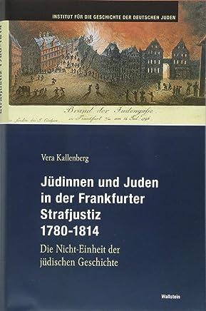 Jüdinnen und Juden in der Frankfurter Strafgerichtsbarkeit 1780-1814: Die Nicht-Einheit der jüdischen Geschichte