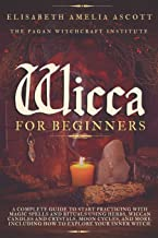 Wicca for Beginners: A Complete Guide to Start Practicing with Magic Spells and Rituals using Herbs, Wiccan Candles and Cr...