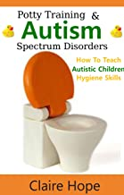 Autism: Potty Training, How to Teach Autistic Children Hygiene Skills (Autism Spectrum Disorders, ASD Books)