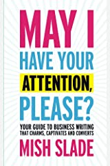 May I Have Your Attention, Please? Your Guide to Business Writing That Charms, Captivates and Converts Kindle Edition