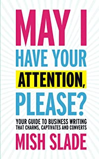 May I Have Your Attention, Please? Your Guide to Business Writing That Charms, Captivates and Converts