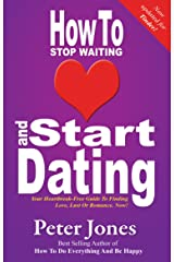 How To Stop Waiting And Start Dating: Your Heartbreak-Free Guide To Finding Love, Lust Or Romance NOW! - Now Updated for TINDER (How To Do Everything And Be Happy Book 3) Kindle Edition