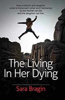 The Living In Her Dying: How a mother and daughter come to know each other and themselves  so the mother can die and the daughter can live.
