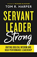 Servant Leader Strong: Uniting Biblical Wisdom and High-Performance Leadership