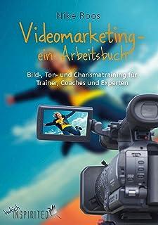 Videomarketing – ein Arbeitsbuch: Bild-, Ton- und Charismatraining für Trainer, Coaches und Experten (budrich Inspirited)...