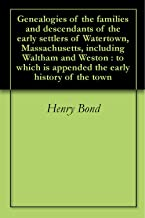 Genealogies of the families and descendants of the early settlers of Watertown, Massachusetts, including Waltham and Weston : to which is appended the early history of the town