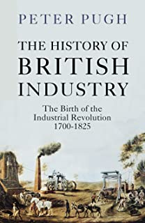 The History of British Industry: The Birth of the Industrial Revolution 1700 - 1825