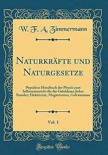 Naturkräfte und Naturgesetze, Vol. 1: Populäres Handbuch der Physik zum Selbstunterricht für die Gebilderen Jeden Standes;...