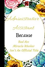 Administrative Assistant Because Bad Ass Miracle Worker Isn't An Official Title: The Best Appreciation and Thank You College Ruled Lined Floral Book, ... Job Promotion, Graduation or Retirement
