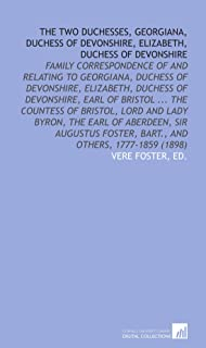 The Two Duchesses, Georgiana, Duchess of Devonshire, Elizabeth, Duchess of Devonshire: Family Correspondence of and Relating to Georgiana, Duchess of ... Foster, Bart., and Others, 1777-1859 (1898)