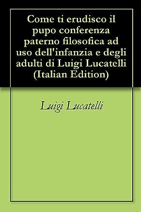 Come ti erudisco il pupo conferenza paterno filosofica ad uso dellinfanzia e degli adulti di Luigi Lucatelli