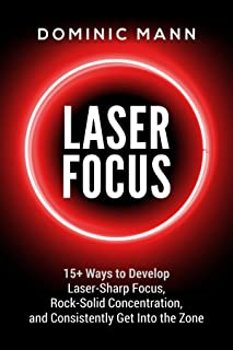 Laser Focus: 15+ Ways to Develop Laser-Sharp Focus, Rock-Solid Concentration, and Consistently Get Into the Zone - How to Focus, Overcome Procrastination, and 10X Your Productivity