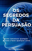 Os Segredos da Persuasão: Como convencer qualquer pessoa a fazer qualquer coisa