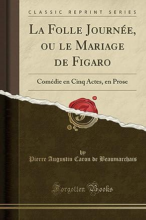 La Folle Journée, ou le Mariage de Figaro: Comédie en Cinq Actes, en Prose (Classic Reprint)