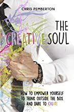 The Creative Soul: Empower yourself to think outside the box and dare to create