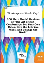 Shakespeare Would Cry: 100 Mere Mortal Reviews of the Art of Non-Conformity: Set Your Own Rules, Live the Life You Want, and Change the Worl