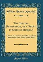 The Spectre Bridegroom, or a Ghost in Spite of Himself: A Farce, in Two Acts; Founded on a Story of the Same Name, in the Sketch Book (Classic Reprint)