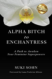 Alpha Bitch to Enchantress: A Path to Awaken Your Feminine Superpowers