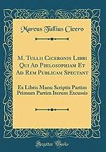 M. Tullii Ciceronis Libri Qui Ad Philosophiam Et Ad Rem Publicam Spectant: Ex Libris Manu Scriptis Partim Primum Partim Iterum Excussis (Classic Reprint) (Latin Edition)