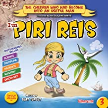 PIRI REIS: A famous sailor, writer and mapmaker (The Children who had become into an useful man Book 100)
