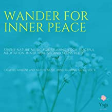 Wander For Inner Peace (Serene Nature Music For Relaxing Yoga, Peaceful Meditation, Inner Healing And Stress Relief) (Calming, Ambient And Nature Music, Mind Relaxing Music, Vol. 8)