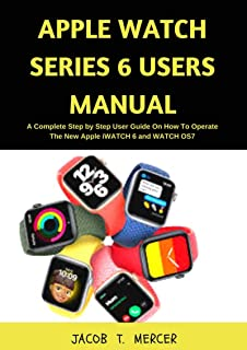 Apple Watch Series 6 Users Manual: A Complete Step by Step User Guide on How to Operate the New Apple iWatch 6 and WatchOS...