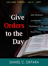Give Orders to the Day (365 Days) July - September: Daily Meditations and Prophetic Declarations for All Round Victory, Protection, Healing, and Breakthrough (Daily Power Book 3)