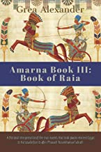 Amarna Book III: Book of Raia: A fictional interpretation of the true events that took place in Ancient Egypt & Hattusa before & after Pharaoh Tutankhamun's death