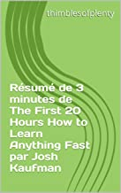 Résumé de 3 minutes de The First 20 Hours How to Learn Anything Fast par Josh Kaufman (thimblesofplenty 3 Minute Business Book Summary t. 1) (French Edition)