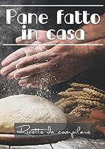 Pane fatto in casa: Ricette da compilare, piccolo ricettario vuoto da compilare con le tue ricette di pane (Italian Edition)