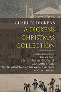 A Dickens Christmas Collection: A Christmas Carol, The Chimes, The Cricket on the Hearth, The Battle of Life, The Haunted ...