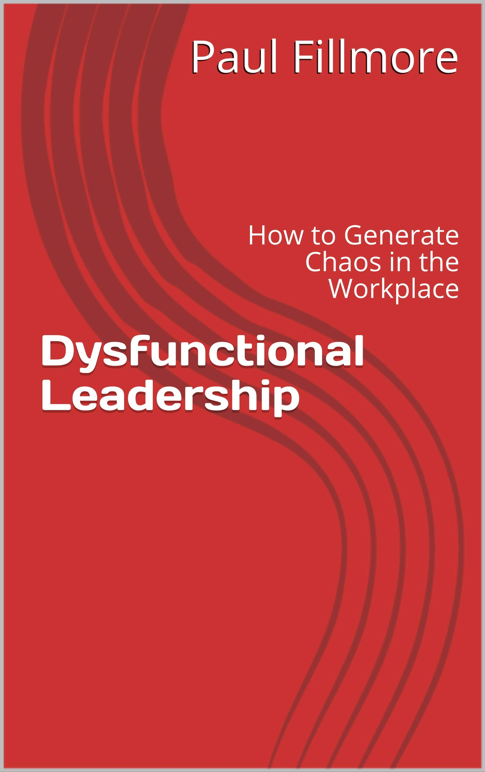 Dysfunctional Leadership: How to Generate Chaos in the Workplace