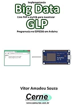 Implementando Big Data Com PHP e mySQL para monitorar GLP Programado no ESP8266 em Arduino (Portuguese Edition)