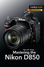 Mastering the Nikon D850 (The Mastering Camera Guide Series)