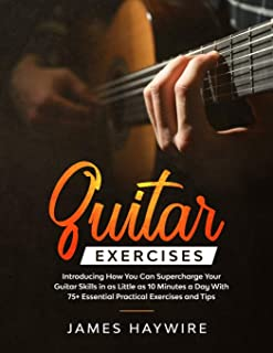 Guitar Exercises: Introducing How You Can Supercharge Your Guitar Skills In as Little as 10 Minutes a Day With 75+ Essenti...