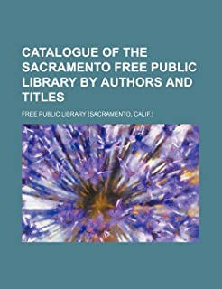 Catalogue of the Sacramento Free Public Library by Authors and Titles