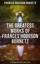 The Greatest Works of Frances Hodgson Burnett: 40+ Children's Books, Novels & Short Stories: Illustrated Edition: Little L...