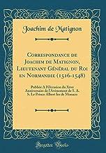 Correspondance de Joachim de Matignon, Lieutenant Général du Roi en Normandie (1516-1548): Publiée A l'Occasion du Xxve Anniversaire de l'Avènement de ... Prince Albert Ier de Monaco (Classic Reprint)