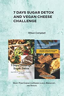 7 Days Sugar Detox and Vegan Cheese Challenge: Diary-Free Cheese for Dinner, Lunch, Breakfast, and Snacks