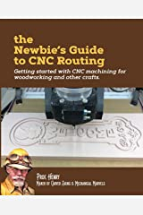 The Newbie's Guide to CNC Routing: Getting started with CNC machining for woodworking and other crafts Paperback
