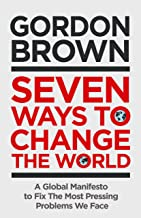 Seven Ways to Change the World: How To Fix The Most Pressing Problems We Face