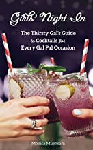 Girls' Night In: The Thirsty Gal's Guide to Cocktails for Every Gal Pal Occasion