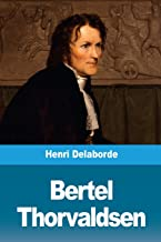 Bertel Thorvaldsen: Sa vie et son œuvre (French Edition)